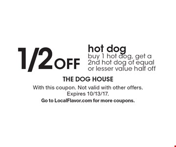 1/2 Off hot dog! Buy 1 hot dog, get a 2nd hot dog of equal or lesser value half off. With this coupon. Not valid with other offers. Expires 10/13/17.Go to LocalFlavor.com for more coupons.