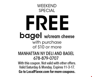 Weekend Special - Free bagel w/cream cheese with purchase of $10 or more. With this coupon. Not valid with other offers. Valid Saturday & Monday. Expires 11-3-17. Go to LocalFlavor.com for more coupons.