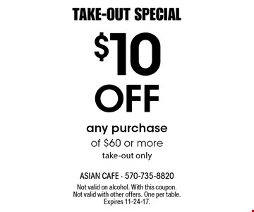 TAKE-OUT SPECIAL. $10 Off any purchase of $60 or more, take-out only. Not valid on alcohol. With this coupon. Not valid with other offers. One per table. Expires 11-24-17.