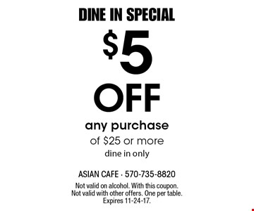 DINE IN SPECIAL. $5 Off any purchase of $25 or more, dine in only. Not valid on alcohol. With this coupon. Not valid with other offers. One per table. Expires 11-24-17.