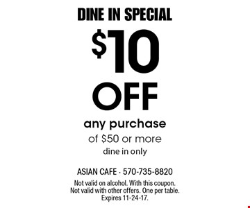 DINE IN SPECIAL. $10 Off any purchase of $50 or more, dine in only. Not valid on alcohol. With this coupon. Not valid with other offers. One per table. Expires 11-24-17.