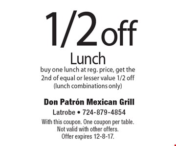 1/2 off lunch. Buy one lunch at reg. price, get the 2nd of equal or lesser value 1/2 off (lunch combinations only). With this coupon. One coupon per table. Not valid with other offers. Offer expires 12-8-17.