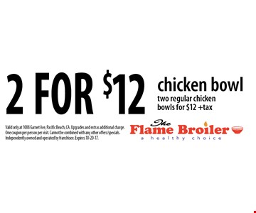 2 for $12 chicken bowl. Two regular chicken bowls for $12 +tax. Valid only at 1088 Garnet Ave, Pacific Beach, CA. Upgrades and extras additional charge. One coupon per person per visit. Cannot be combined with any other offers/specials. Independently owned and operated by franchisee. Expires 10-20-17.