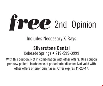 Free 2nd Opinion Includes Necessary X-Rays. With this coupon. Not in combination with other offers. One coupon per new patient. In absence of periodontal disease. Not valid with other offers or prior purchases. Offer expires 11-20-17.