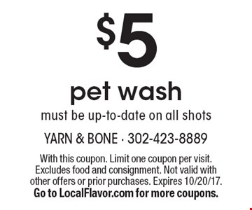 $5 pet wash must be up-to-date on all shots. With this coupon. Limit one coupon per visit. Excludes food and consignment. Not valid with other offers or prior purchases. Expires 10/20/17. Go to LocalFlavor.com for more coupons.
