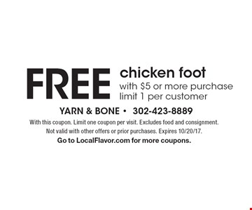 FREE chicken foot with $5 or more purchase limit 1 per customer. With this coupon. Limit one coupon per visit. Excludes food and consignment. Not valid with other offers or prior purchases. Expires 10/20/17. Go to LocalFlavor.com for more coupons.