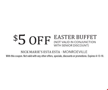 $5 OFF Easter Buffet (not valid in conjunction with senior discount). With this coupon. Not valid with any other offers, specials, discounts or promotions. Expires 4-13-18.