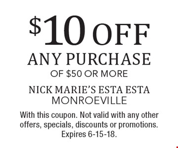$10 OFF any purchase of $50 or more. With this coupon. Not valid with any other offers, specials, discounts or promotions. Expires 6-15-18.