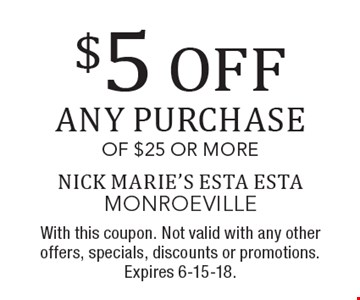 $5 OFF any purchase of $25 or more. With this coupon. Not valid with any other offers, specials, discounts or promotions. Expires 6-15-18.