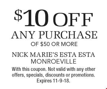 $10 off any purchase of $50 or more. With this coupon. Not valid with any other offers, specials, discounts or promotions. Expires 11-9-18.