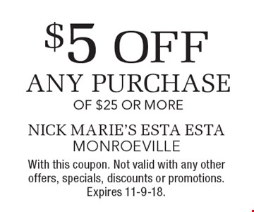 $5 off any purchase of $25 or more. With this coupon. Not valid with any other offers, specials, discounts or promotions. Expires 11-9-18.