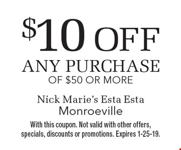 $10 off any purchase of $50 or more. With this coupon. Not valid with other offers, specials, discounts or promotions. Expires 1-25-19.