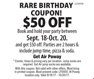 Rare Birthday Coupon! $50 OFF Book and hold your party between Sept. 18-Oct. 20. and get $50 off. Parties are 2 hours & include jump time, pizza & soda. *Events, times & pricing vary per location. Jump socks are required. Get Air jump socks are available. With this coupon. Not valid with other offers. Must bring in printed coupon. Must present code: LF0950. At Poway location only. Valid 9/18/17 - 10/20/17.