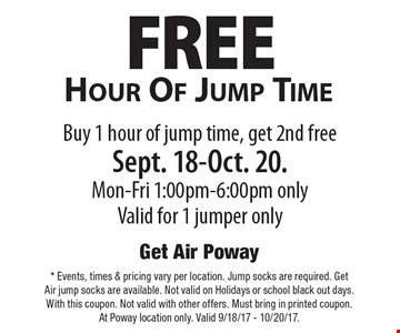 FREE Hour Of Jump Time Buy 1 hour of jump time, get 2nd free Sept. 18-Oct. 20. Mon-Fri 1:00pm-6:00pm only Valid for 1 jumper only. *Events, times & pricing vary per location. Jump socks are required. Get Air jump socks are available. Not valid on Holidays or school black out days. With this coupon. Not valid with other offers. Must bring in printed coupon. At Poway location only. Valid 9/18/17 - 10/20/17.