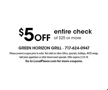 $5 off entire check of $25 or more. Please present coupon prior to order. Not valid on other offers, specials, holidays, AYCE wings, half price appetizers or other timed event specials. Offer expires 2-23-18. Go to LocalFlavor.com for more coupons.