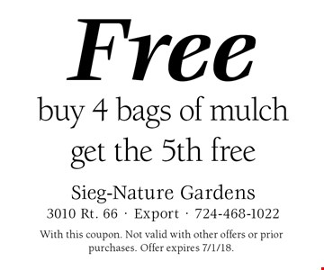 Free mulch. Buy 4 bags of mulch get the 5th free. With this coupon. Not valid with other offers or prior purchases. Offer expires 7/1/18.