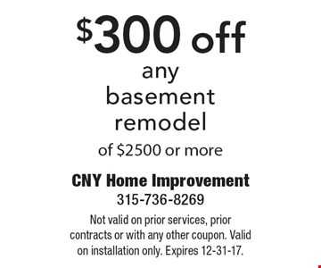 $300 off anybasement remodel of $2500 or more. Not valid on prior services, prior contracts or with any other coupon. Valid on installation only. Expires 12-31-17.