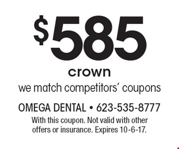 $585 crown. we match competitors' coupons. With this coupon. Not valid with other offers or insurance. Expires 10-6-17.