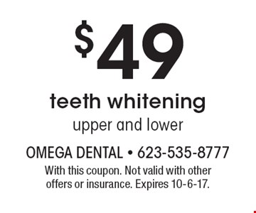 $49 teeth whitening, upper and lower. With this coupon. Not valid with other offers or insurance. Expires 10-6-17.