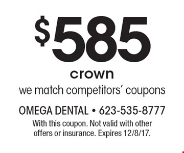 $585 crown we match competitors' coupons. With this coupon. Not valid with other offers or insurance. Expires 12/8/17.