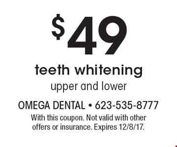 $49 teeth whitening upper and lower. With this coupon. Not valid with other offers or insurance. Expires 12/8/17.