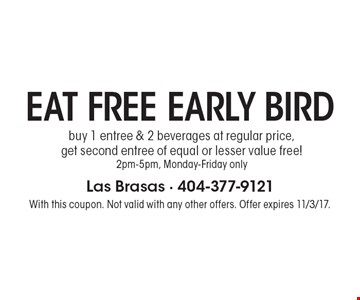 EAT FREE EARLY BIRD. Buy 1 entree & 2 beverages at regular price,
