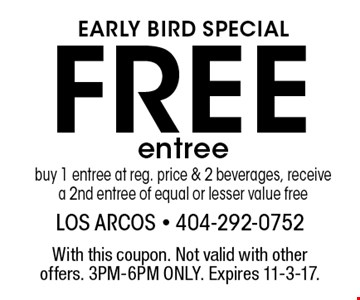 EARLY BIRD SPECIAL Free entree buy 1 entree at reg. price & 2 beverages, receive a 2nd entree of equal or lesser value free. With this coupon. Not valid with other offers. 3PM-6PM ONLY. Expires 11-3-17.