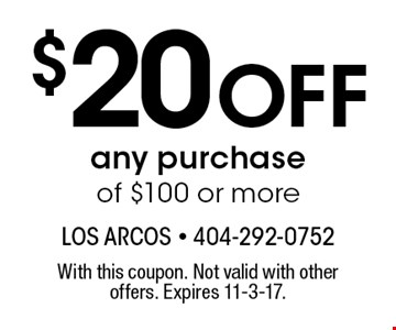 $20 Off any purchase of $100 or more. With this coupon. Not valid with other offers. Expires 11-3-17.
