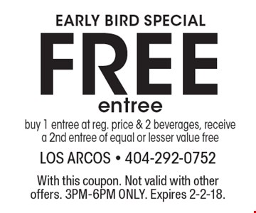 EARLY BIRD SPECIAL Free entree. Buy 1 entree at reg. price & 2 beverages, receive a 2nd entree of equal or lesser value free. With this coupon. Not valid with other offers. 3PM-6PM ONLY. Expires 2-2-18.