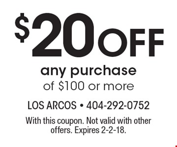 $20 Off any purchase of $100 or more. With this coupon. Not valid with other offers. Expires 2-2-18.