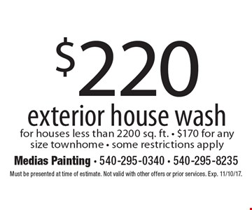 $220 exterior house wash for houses less than 2200 sq. ft. - $170 for any size townhome - some restrictions apply . Must be presented at time of estimate. Not valid with other offers or prior services. Exp. 11/10/17.