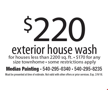 $220 exterior house wash for houses less than 2200 sq. ft. $170 for any size townhome. Some restrictions apply. Must be presented at time of estimate. Not valid with other offers or prior services. Exp. 2/9/18.