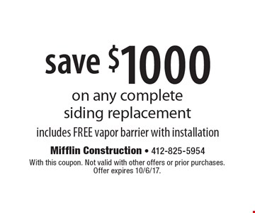 save $1000 on any complete siding replacement includes FREE vapor barrier with installation. With this coupon. Not valid with other offers or prior purchases.  Offer expires 10/6/17.