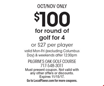 OCT/NOV ONLY $100 for round of golf for 4 or $27 per player valid Mon-Fri (excluding Columbus Day) & weekends after 12:30pm. Must present coupon. Not valid with any other offers or discounts. Expires 11/15/17. Go to LocalFlavor.com for more coupons.