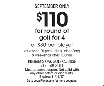 SEPTEMBER ONLY $110 for round of golf for 4 or $30 per player valid Mon-Fri (excluding Labor Day) & weekends after 1:00pm. Must present coupon. Not valid with any other offers or discounts. Expires 11/15/17. Go to LocalFlavor.com for more coupons.