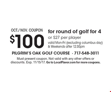 OCT./ NOV. COUPON $100 for round of golf for 4or $27 per player valid Mon-Fri (excluding columbus day) & Weekends after 12:30pm. Must present coupon. Not valid with any other offers or discounts. Exp. 11/15/17. Go to LocalFlavor.com for more coupons.
