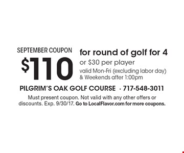 SEPTEMBER COUPON $110 for round of golf for 4or $30 per player valid Mon-Fri (excluding labor day) & Weekends after 1:00pm. Must present coupon. Not valid with any other offers or discounts. Exp. 9/30/17. Go to LocalFlavor.com for more coupons.