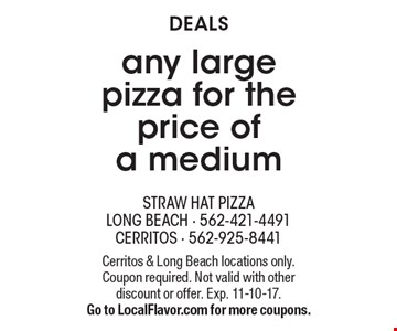 Deals. Any large pizza for the price of a medium. Cerritos & Long Beach locations only. Coupon required. Not valid with other discount or offer. Exp. 11-10-17. Go to LocalFlavor.com for more coupons.