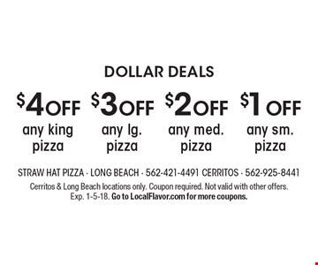 DOLLAR DEALS. $1 OFF any sm. pizza. $2 OFF any med. pizza. $3 OFF any lg. pizza. $4 OFF any king pizza. Cerritos & Long Beach locations only. Coupon required. Not valid with other offers. Exp. 1-5-18. Go to LocalFlavor.com for more coupons.