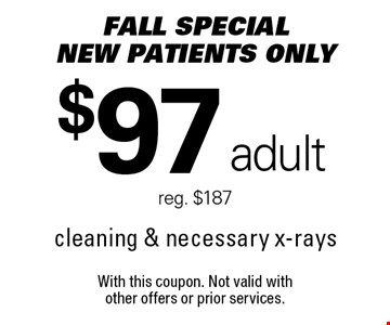 Fall Special $97 adult cleaning & necessary x-rays. Reg. $187. New patients only. With this coupon. Not valid with other offers or prior services.