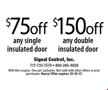 $150 off any double insulated door OR $75 off any single insulated door. With this coupon. One per customer. Not valid with other offers or prior purchases. Hurry! Offer expires 10-10-17.