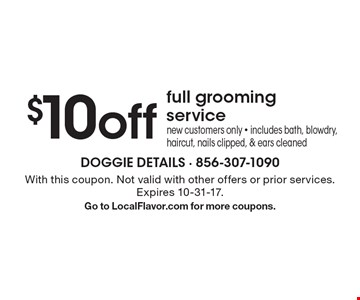 $10 off full grooming service. New customers only. Includes bath, blowdry, haircut, nails clipped, & ears cleaned. With this coupon. Not valid with other offers or prior services. Expires 10-31-17. Go to LocalFlavor.com for more coupons.