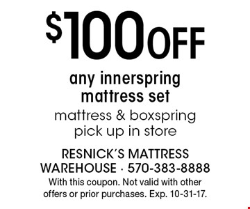 $100 Off any innerspring mattress set mattress & box spring pick up in store. With this coupon. Not valid with other offers or prior purchases. Exp. 10-31-17.