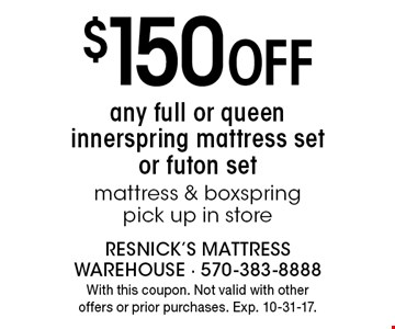 $150 Off any full or queen innerspring mattress set or futon set mattress & box spring pick up in store. With this coupon. Not valid with other offers or prior purchases. Exp. 10-31-17.