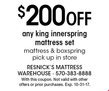 $200 Off any king innerspring mattress set mattress & box spring pick up in store. With this coupon. Not valid with other offers or prior purchases. Exp. 10-31-17.