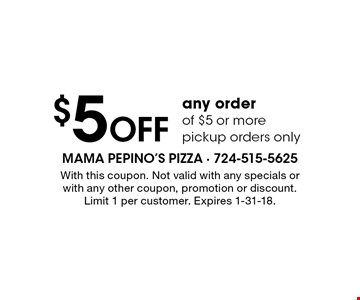 $5 OFF any order of $5 or more. Pickup orders only. With this coupon. Not valid with any specials or with any other coupon, promotion or discount. Limit 1 per customer. Expires 1-31-18.