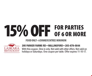 15% off for parties of 6 or more food only - 6 dinner entree minimum. With this coupon. Dine in only. Not valid with other offers. Not valid on holidays or Saturdays. One coupon per table. Offer expires 11-10-17.