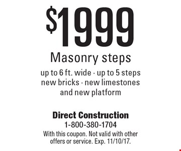$1999 Masonry steps up to 6 ft. wide - up to 5 steps new bricks - new limestones and new platform. With this coupon. Not valid with other offers or service. Exp. 11/10/17.