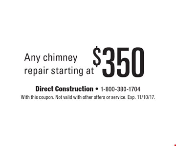 $350 Any chimney repair starting at. With this coupon. Not valid with other offers or service. Exp. 11/10/17.
