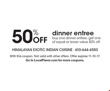 50% Off dinner entree. Buy one dinner entree, get one of equal or lesser value 50% off. With this coupon. Not valid with other offers. Offer expires 11-10-17. Go to LocalFlavor.com for more coupons.